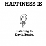 Happiness is, listening to David Bowie.