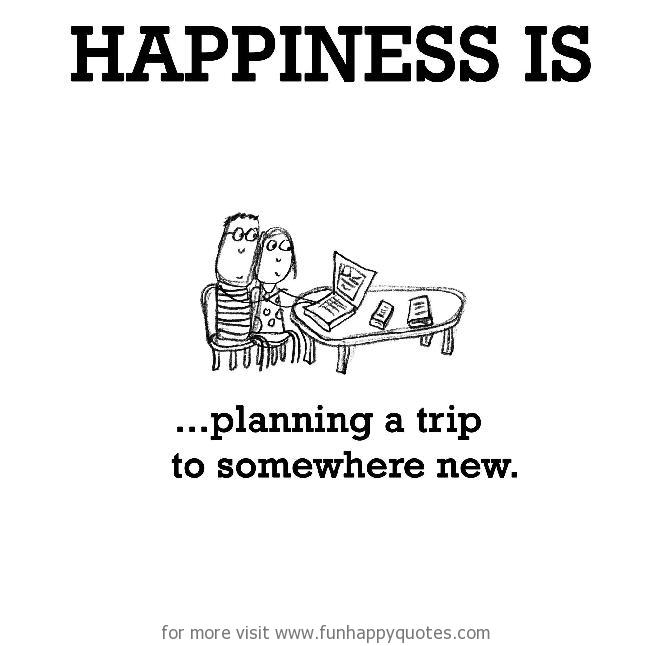 Happiness is, planning a trip to somewhere new.