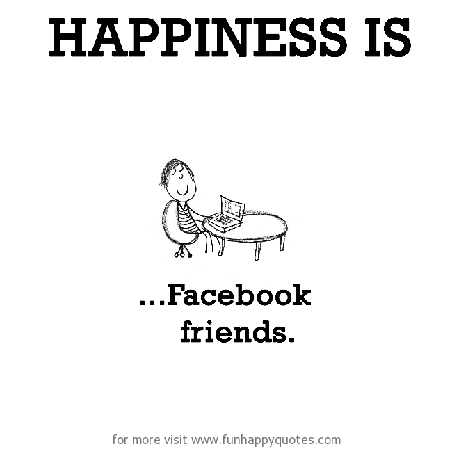 Happiness is, Facebook friends.