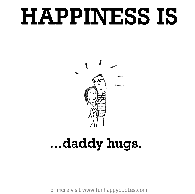 Happiness is, daddy hugs.