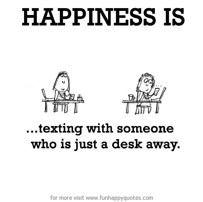 Happiness is, texting with someone who is just a desk away.
