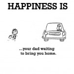 Happiness is, your dad waiting to bring you home.