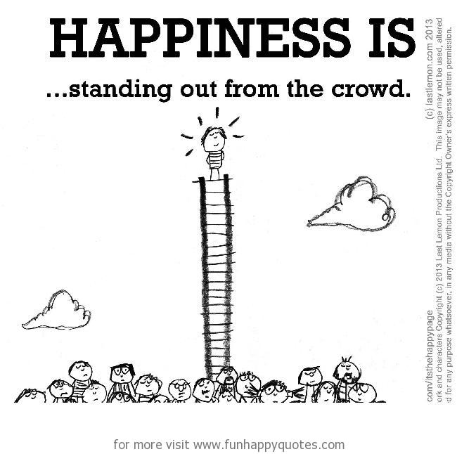 Happiness is, standing out from the crowd.