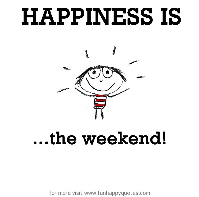Happiness is, the weekend!