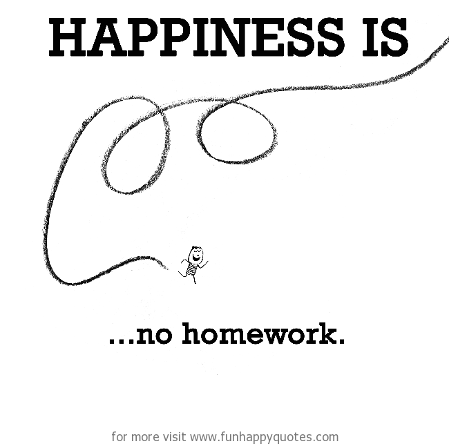 Happiness is, no homework.