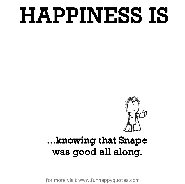 Happiness is, knowing that Snape was good all along.