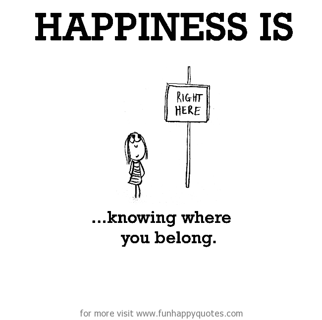 Happiness is, knowing where you belong.