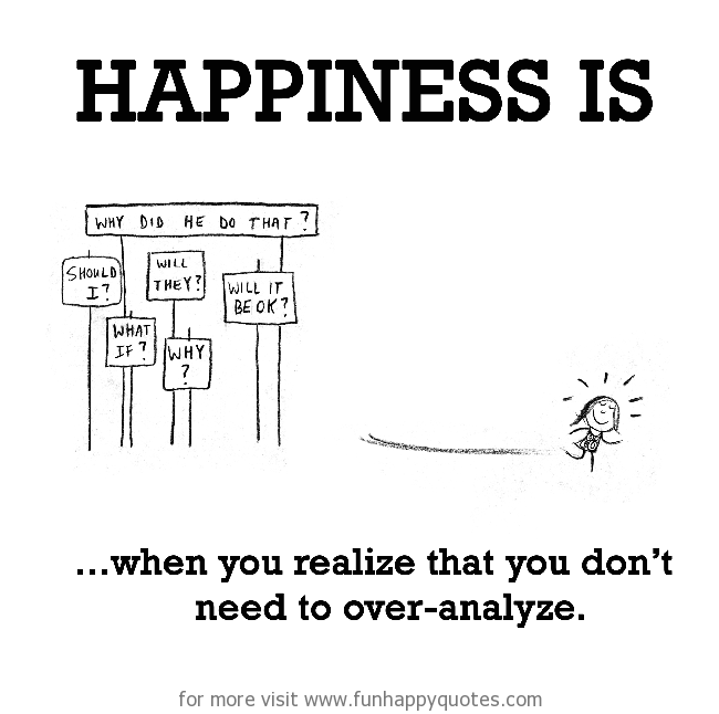 Happiness is, when you realize that you don't need to over-analyze.
