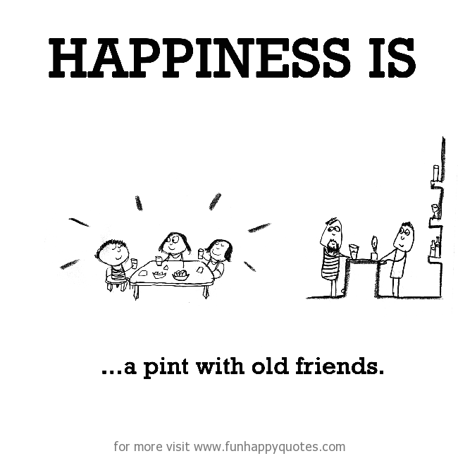 Happiness Is A Pint With Old Friends Funny Happy