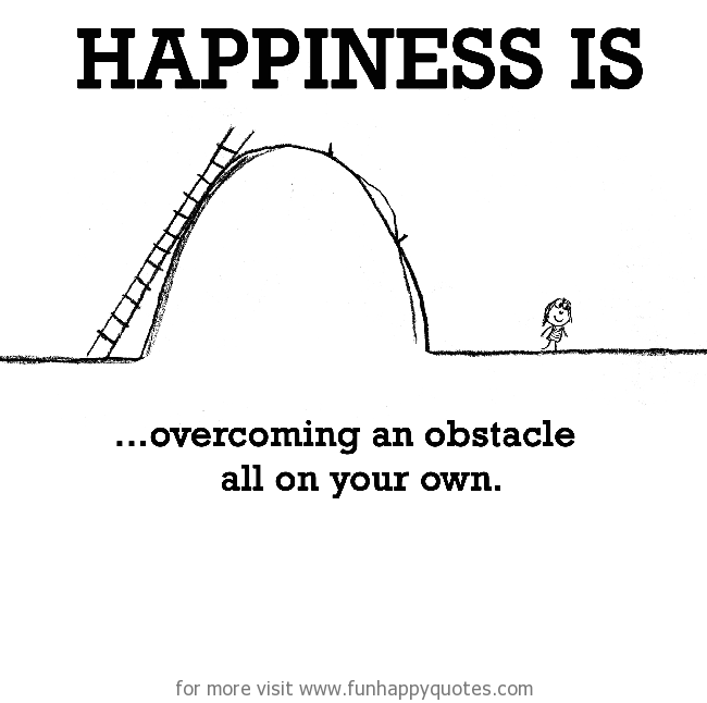 Happiness is, overcoming an obstacle all on your own.