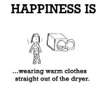 Happiness is, wearing warm clothes straight out of the dryer.