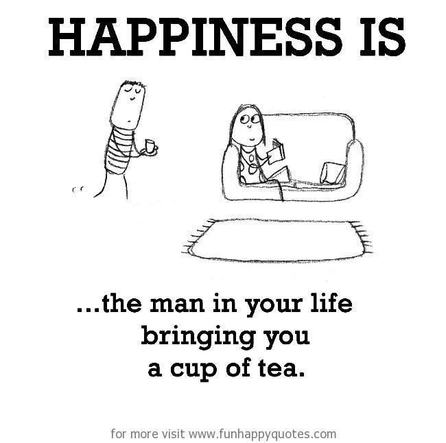 Happiness is, the man in your life bringing you a cup of tea.