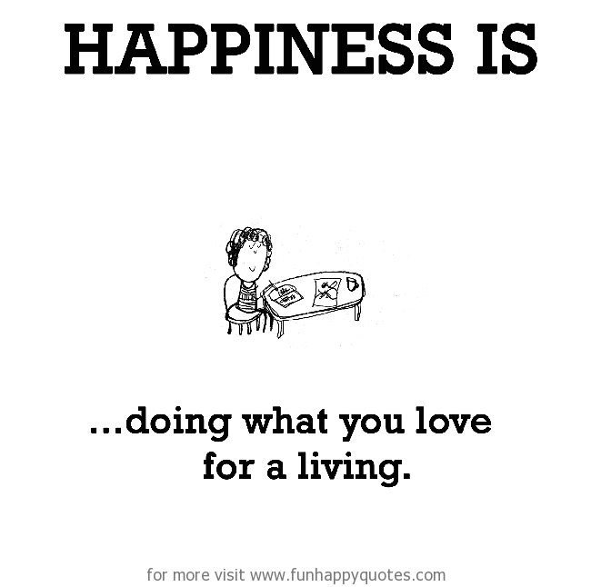 Happiness is, doing what you love for a living.