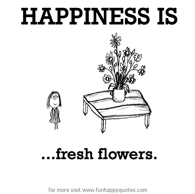 Happiness is, fresh flowers.
