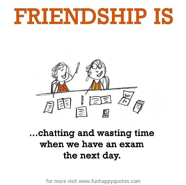 Friendship is, chatting and wasting time when we have an exam the next day.