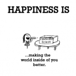 Happiness is, making the world inside of you better.