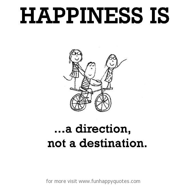 Happiness is, a direction, not a destination.