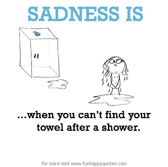 Sadness is, can't finding towel after a shower.