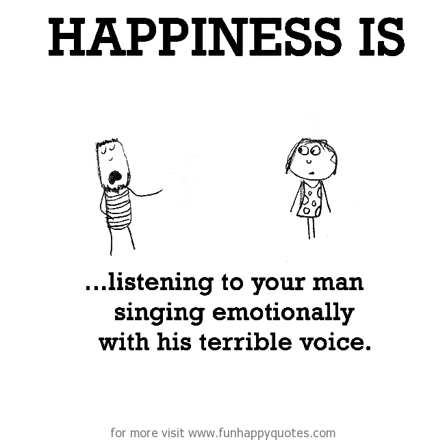 Happiness is, listening to your man singing emotionally with his terrible voice.