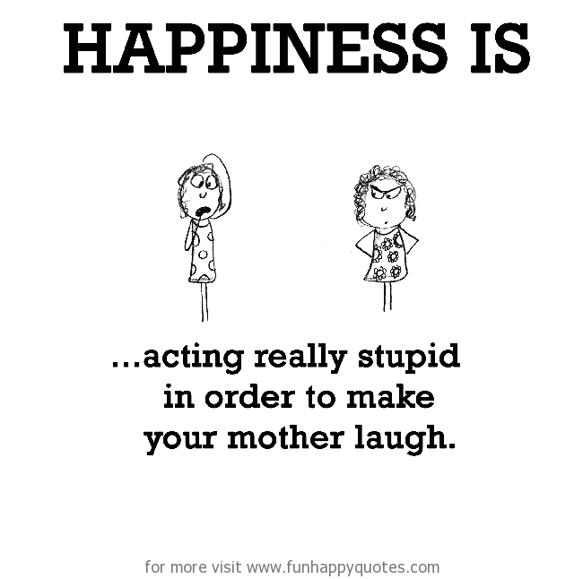 Happiness is, acting really stupid in order to make your mother laugh.