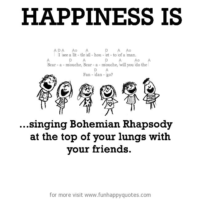 Happiness is, singing Bohemian Rhapsody.