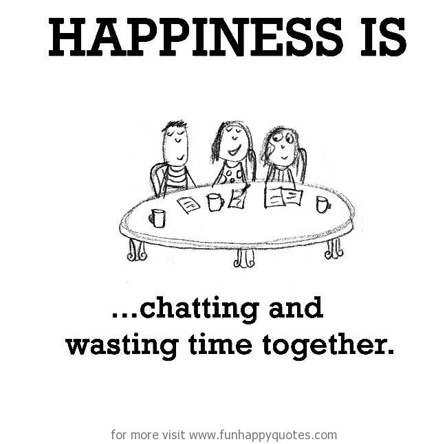 Happiness is, chatting and wasting time together  - Funny