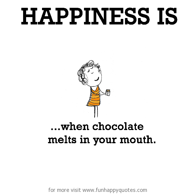 Happiness is, when chocolate melts in your mouth.