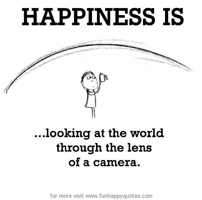 Happiness is, looking at the world through the lens of a camera.
