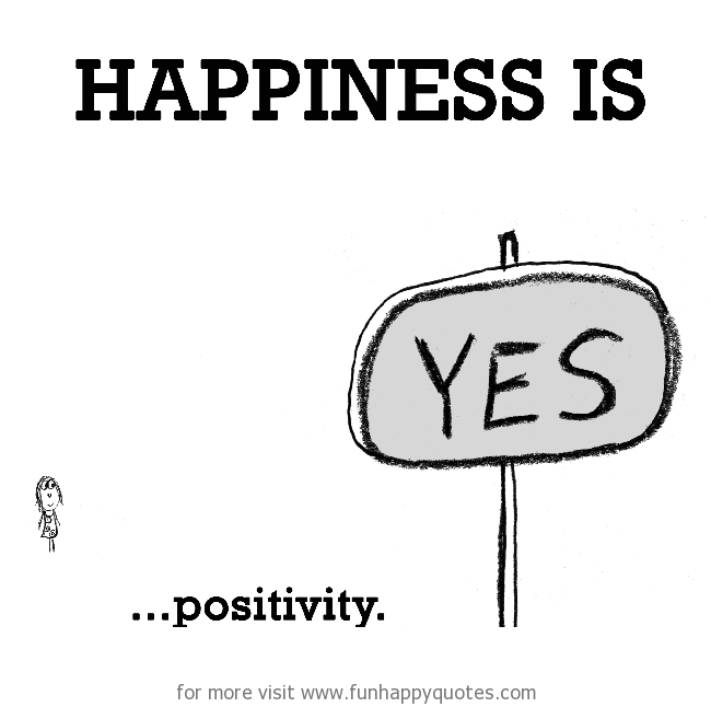 Happiness is, positivity.
