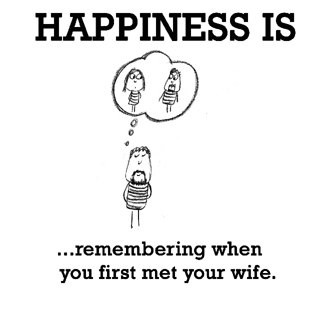 Happiness is, remembering when you first met your wife.