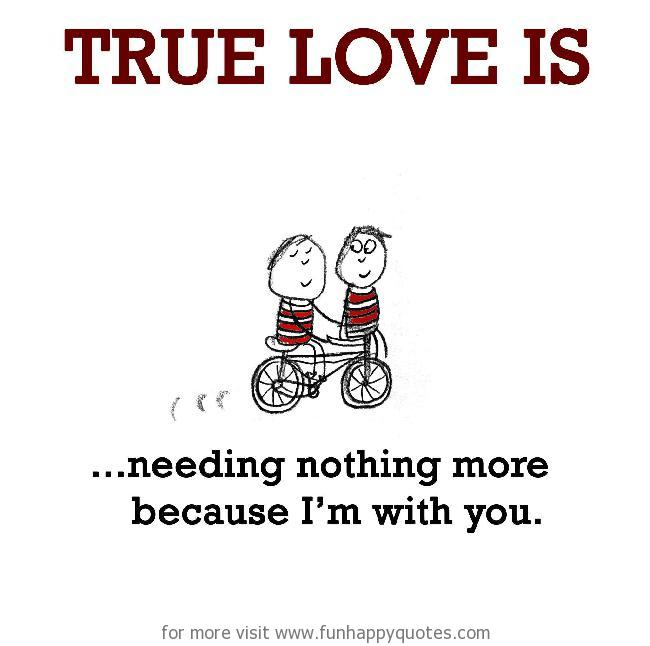 True Love is, needing nothing more because I'm with you.
