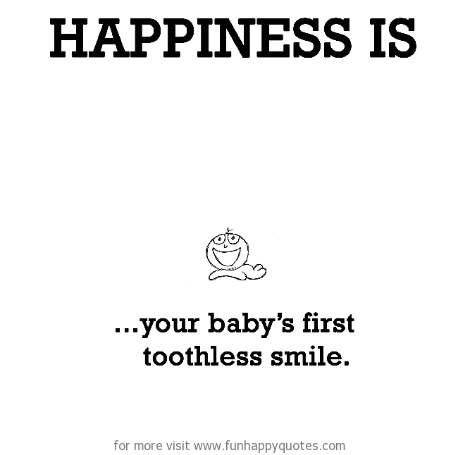 Happiness is, your baby's first toothless smile.