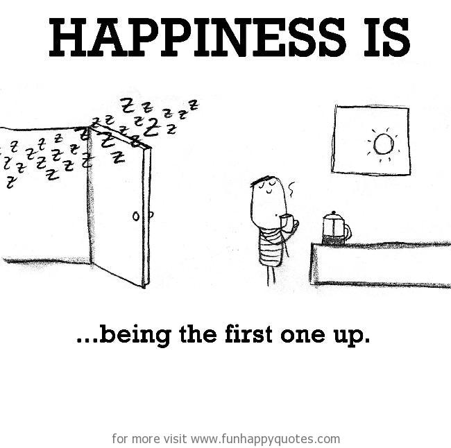 Happiness is, being the first one up.