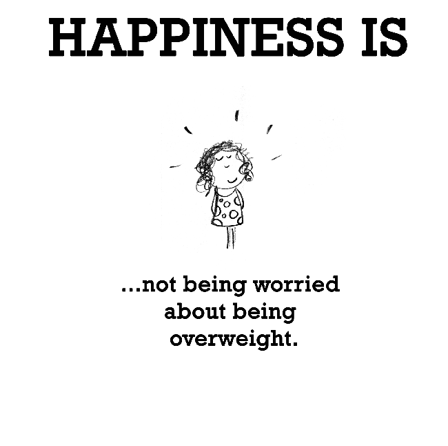 Happiness is, not being worried about being overweight.
