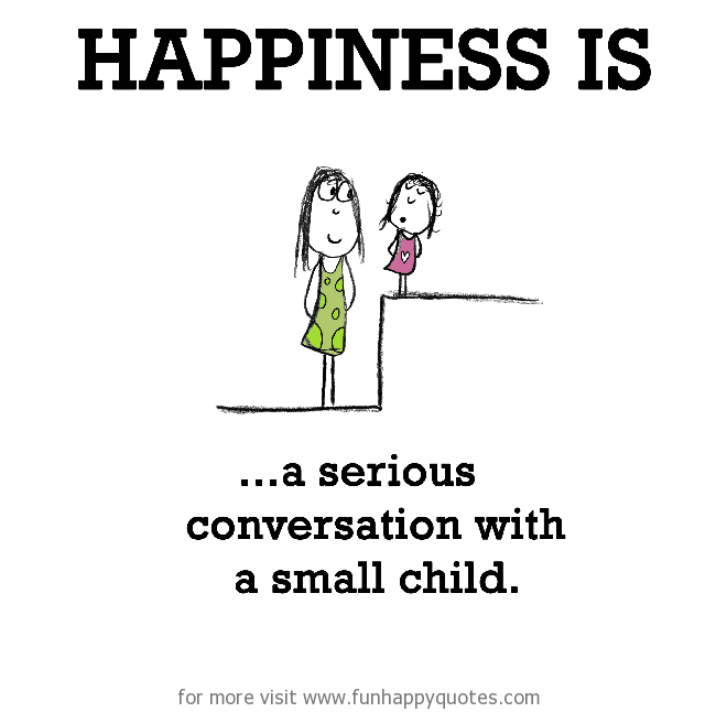 Happiness is, a serious conversation with a small child.