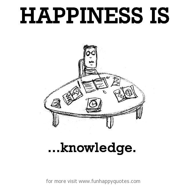 Happiness is, knowledge.