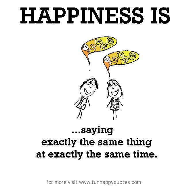 Happiness is, saying exactly the same thing at exactly the same time.