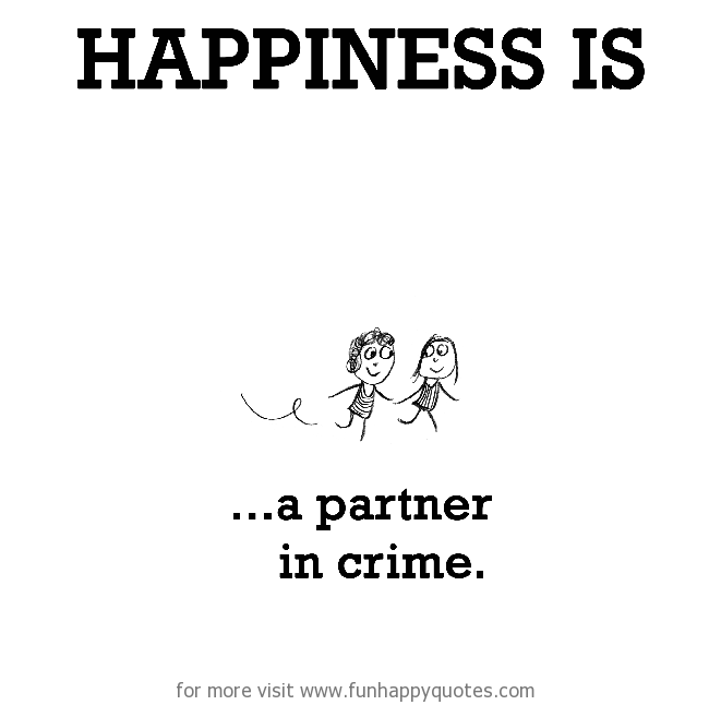 Happiness is, a partner in crime.