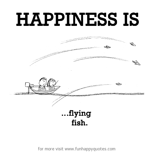 Happiness is, flying fish.