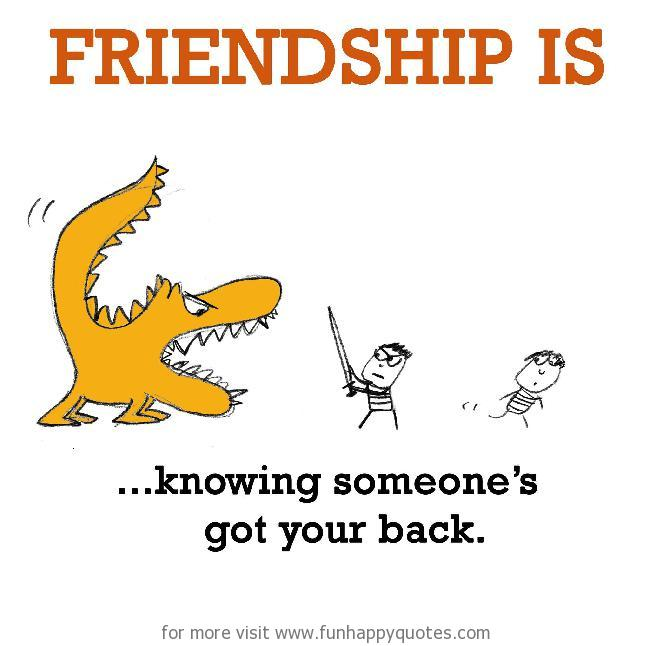 Friendship is, knowing someone got your back.
