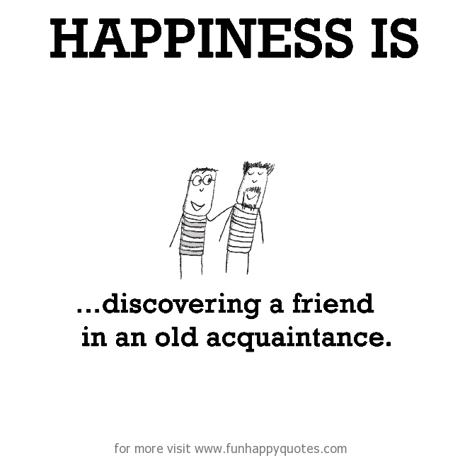 Happiness is, discovering a friend in an old acquaintance.
