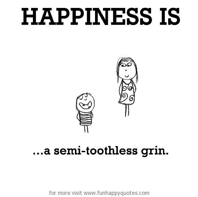 Happiness is, a semi-toothless grin.