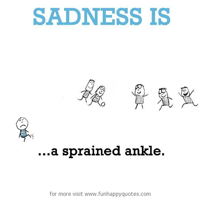 Sadness is, a sprained ankle.