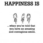 Happiness is, when you are told that you have an amazing and contagious smile.