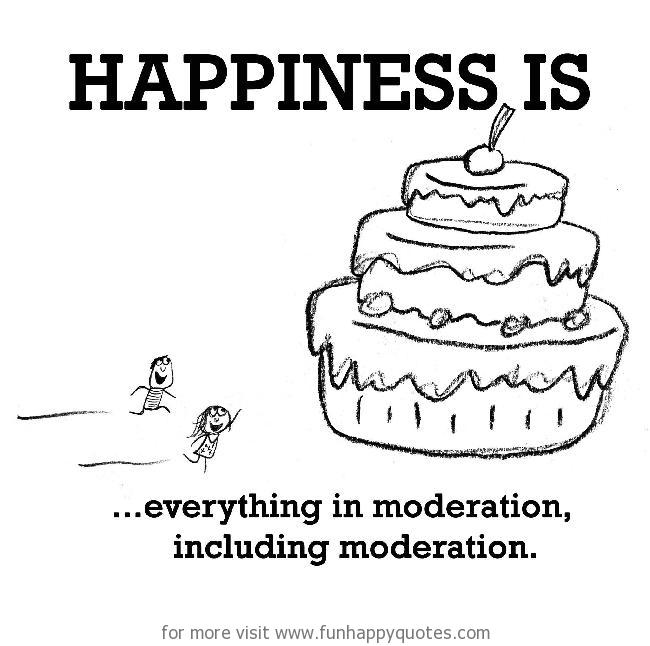 Happiness is, everything in moderation, including moderation.