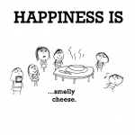 Happiness is, smelly cheese.