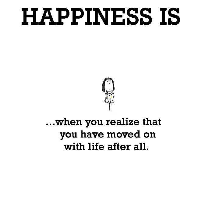 Happiness is, when you realize that you have moved on with life after all.