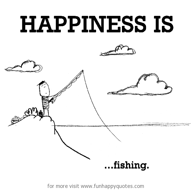 Happiness is, fishing.