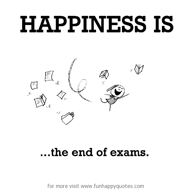 Happiness is, the end of exams.