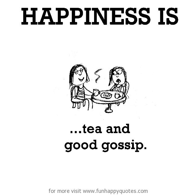 Happiness is, tea and good gossip.